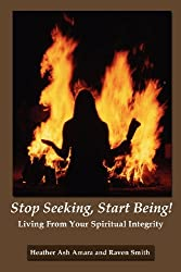Stop Seeking, Start Being!: Living From Your Spiritual Integrity