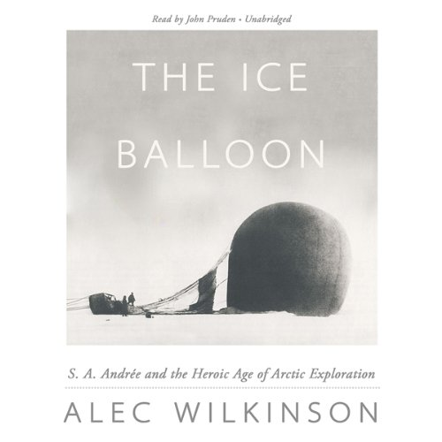 The Ice Balloon: S. A. Andrée and the Heroic Age of Arctic Exploration