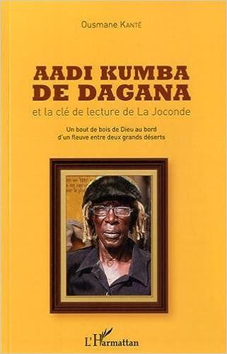 Téléchargez des manuels complets gratuitement Aadi Kumba de Dagana et la clé de la lecture de La Joconde : Un bout de bois de Dieu au bord d'un fleuve entre deux grands déserts by Ousmane Kanté RTF