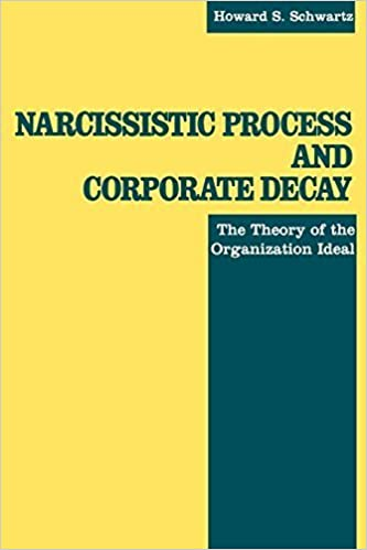 Narcissistic Process and Corporate Decay : The Theory of the Organizational Ideal by Schwartz, Howard S. (1992)