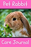 Pet Rabbit Care Journal: Custom Personalized Fun Kid-Friendly Daily Rabbit Log Book to Look After All Your Small Pet s Needs. Great For Recording Feeding, Water, Cleaning & Rabbit Activities.