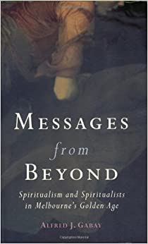 Book Messages from Beyond: Spiritualism and Spiritualists in Melbourne's Golden Age 1870-1890 (Sustainability & the Environment)