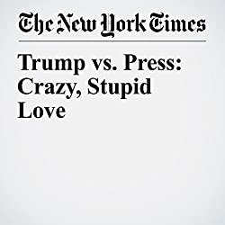 Trump vs. Press: Crazy, Stupid Love