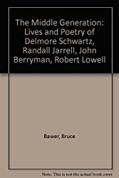 The Middle Generation: The Lives and Poetry of Delmore Schwartz, Randall Jarell, John Berryman and Robert Lowell