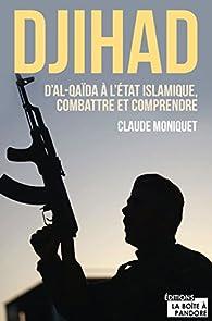 Djihad. D'Al-Qaïda à l'Etat Islamique, combattre et comprendre par Claude Moniquet