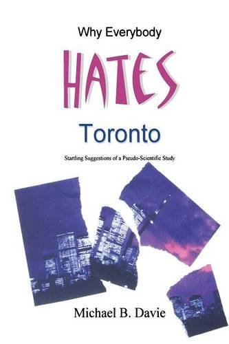 Why Everybody Hates Toronto: Startling Suggestions of a Pseudo-Scientific Study ebook