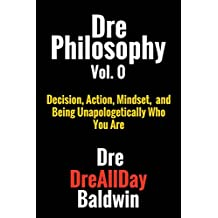 Dre Philosophy Vol. 0: Decision, Action, Mindset, and Being Unapologetically Who You Are