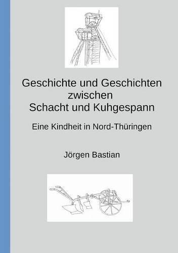 Geschichte und Geschichten zwischen Schacht und Kuhgespann: Eine Kindheit in Nord-Thüringen