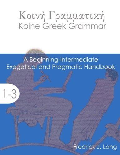 Koine Greek Grammar: A Beginning-Intermediate Exegetical And Pragmatic Handbook