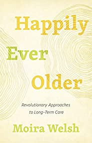 Happily Ever Older: Revolutionary Approaches to Long-Term Care