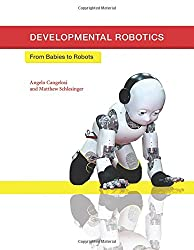 Developmental Robotics: From Babies to Robots (Intelligent Robotics and Autonomous Agents series)