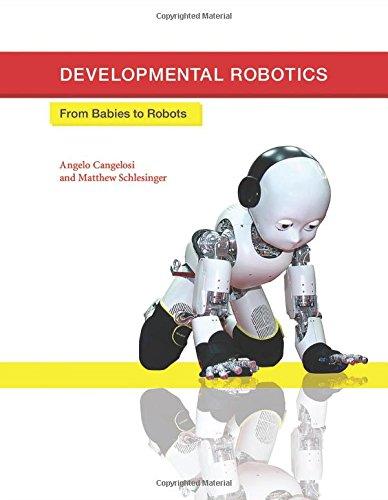 Developmental Robotics: From Babies to Robots (Intelligent Robotics and Autonomous Agents series)