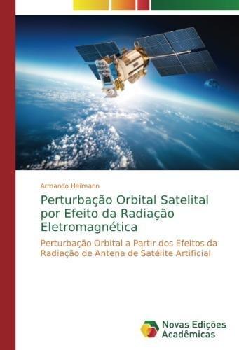 Read Online Perturbação Orbital Satelital por Efeito da Radiação Eletromagnética: Perturbação Orbital a Partir dos Efeitos da Radiação de Antena de Satélite Artificial (Portuguese Edition) PDF