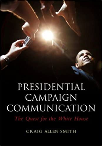 Presidential Campaign Communication: The Quest for the White House 1st edition by Smith, Craig Allen (2010)