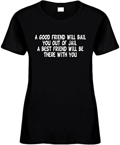 Women's 2X Funny T-Shirt (A GOOD FRIEND WILL BAIL YOU OUT OF JAIL A BEST FRIEND...