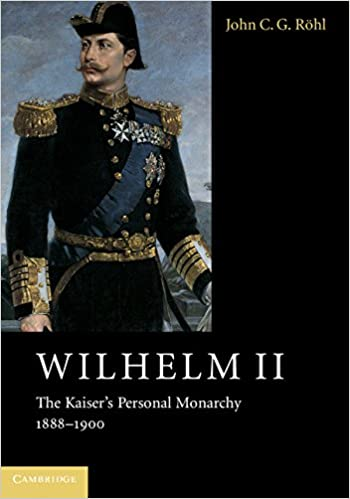Wilhelm II The Kaiser's Personal Monarchy, 1888-1900