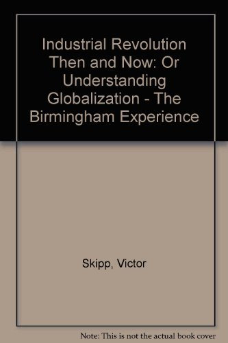 Industrial Revolution Then and Now: Or Understanding Globalization - The Birmingham Experience Victor Skipp
