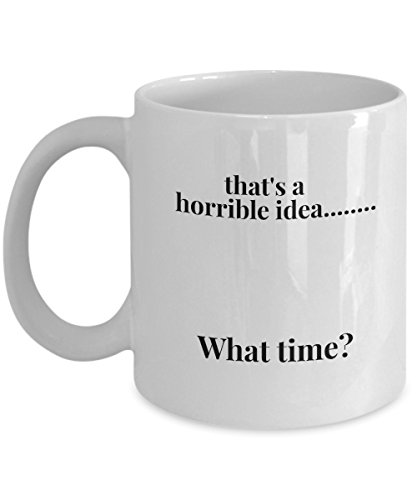 That's a Horrible Idea ... What Time ? Funny Sarcastic Coffee Mug Tea Cup Perfect Cool Gift for men women who have great sense of humor and intelligent. Best present (Stupid Ideas For Halloween Costumes)