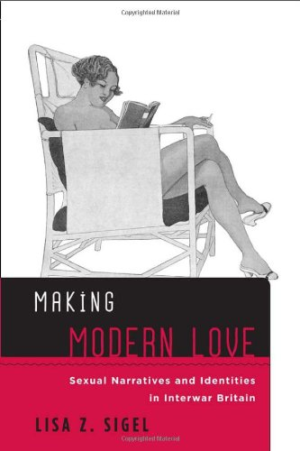Making Modern Love: Sexual Narratives and Identities in Interwar Britain (Sexuality Studies)