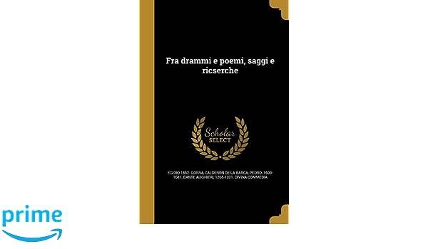Fra Drammi E Poemi, Saggi E Ricserche (Italian Edition): Egidio 1862- Gorra, Pedro 1600-1681 Calderon De La Barca, 1265-1321 Divina Comme Dante Alighieri: ...