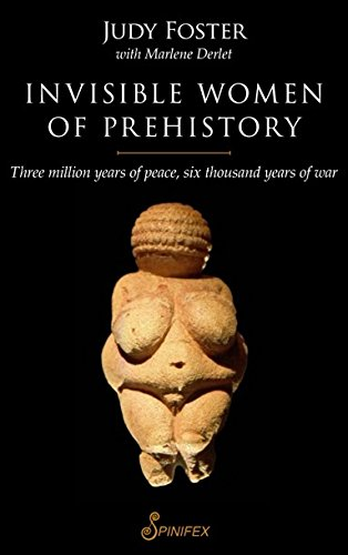 Invisible Women of Prehistory: Three Million Years of Peace, Six Thousand Years of War
