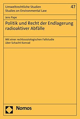 Politik Und Recht Der Endlagerung Radioaktiver Abfalle: Mit Einer Rechtssoziologischen Fallstudie Uber Schacht Konrad (Umweltrechtliche Studien - Studies on Environmental Law) (German Edition)