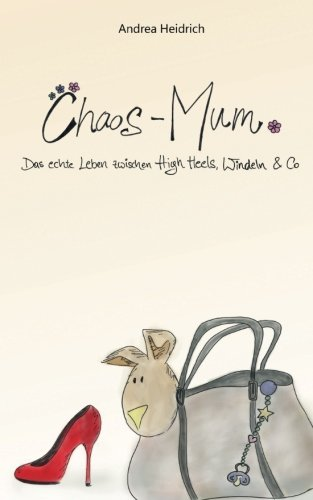 Chaos-Mum: Das echte Leben zwischen High Heels, Windeln & Co