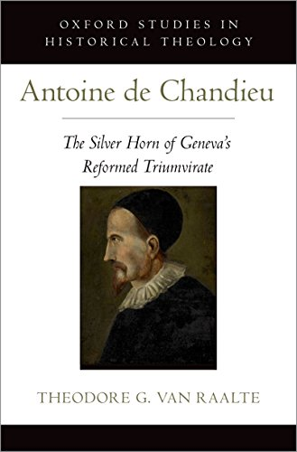 Antoine de Chandieu: The Silver Horn of Geneva's Reformed Triumvirate (Oxford Studies in Historical Theology) ()