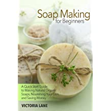Soap Making for Beginners: A Quick Start Guide to Making Natural Organic Soaps, Nourishing Your Skin, and Saving Money (Soap Making - How to Make Soap ... that Make You Look Younger and Beautiful)