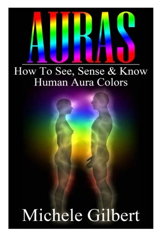 Auras: How To See, Sense & Know Human Aura Colors (Auras, Reiki, Chakras, Meditation, Tarot, Psychic Developement)