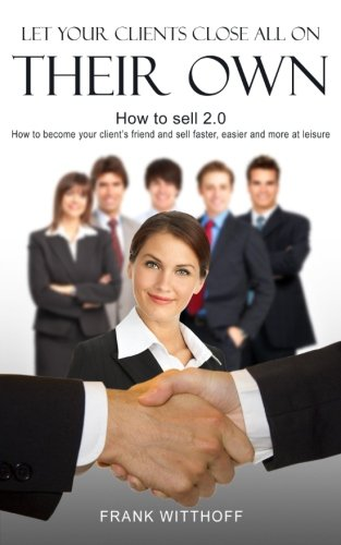 Let Your Clients Close All On Their Own: How to sell 2.0: How to become your client's friend and sell faster, easier and more at leisure