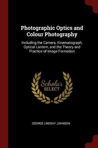 Photographic Optics and Colour Photography: Including the Camera, Kinematograph, Optical Lantern, and the Theory and Practice of Image - Optical Lindsay