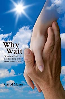 Why Wait: Wisdom For Life From Those Who Have Passed Over by [Mann, Carol]
