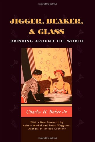 Jigger, Beaker and Glass: Drinking Around the World by Charles H. Baker Jr.