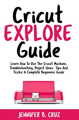 Cricut Explore Guide: Learn How To Use the Cricut Machine, Troubleshooting,  Project Ideas Tips and Tricks: A Complete Beginners Guide