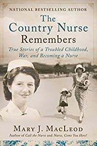The Country Nurse Remembers: True Stories of a Troubled Childhood, War, and Becoming a Nurse (The Country Nurse Series, Book Three)