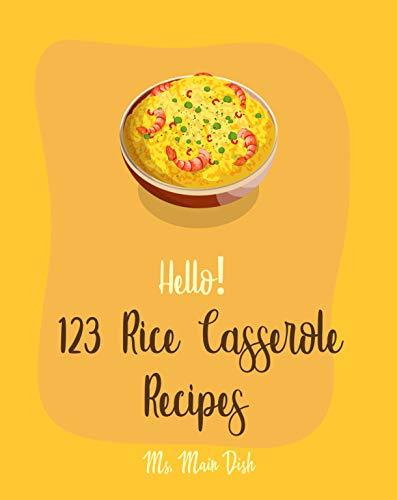 Hello! 123 Rice Casserole Recipes: Best Rice Casserole Cookbook Ever For Beginners (Casserole Recipe Book, Chicken Casserole Recipes, Potato Casserole Recipe, Southern Casserole Cookbook) [Book 1]