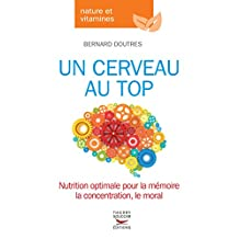 Un cerveau au top: Nutrition optimale pour la mémoire, la concentration, le moral la concentration, le moral (French Edition)