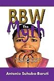 Bbw, the Myth, Antonio Suhuba-Baruti, 1468534912
