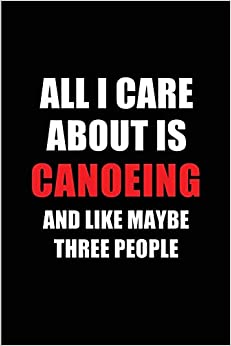 All I Care About Is Canoeing And Like Maybe Three People: Blank Lined 6x9 Canoeing Passion And Hobby Journal/notebooks For Passionate People Or As Gift For The Ones Who Eat, Sleep And Live It Forever. por Real Joy Publications epub