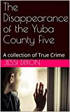 The Disappearance of the Yuba County Five: A collection of True Crime