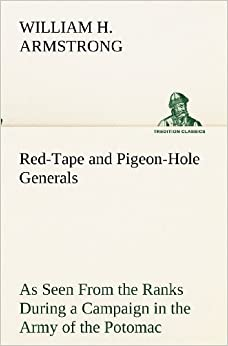 Red-Tape and Pigeon-Hole Generals As Seen From the Ranks During a Campaign in the Army of the Potomac (TREDITION CLASSICS)