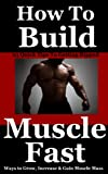 How To Build Muscle Fast: 25 Quick Ways to Grow, Increase and Gain Muscle Mass Fast (Get Lean, Lose...