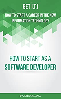 Get I.T.! How to Start a Career in the New Information Technology: How to Start as a Software Developer by [Alliata, Zorina]