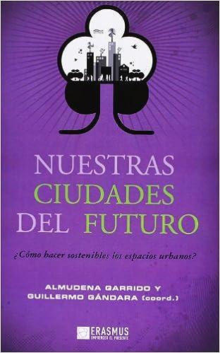 Descarga de ebooks mobi epub Nuestras Ciudades Del Futuro ¿Cómo Hacer Sostenibles Los Espacios Urbanos? (Emprender el presente) 8415462158 CHM
