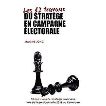 Les 12 travaux du stratège en campagne électorale : 50 questions de stratégie soulevées lors de la présidentielle 2018 au Cameroun (French Edition)