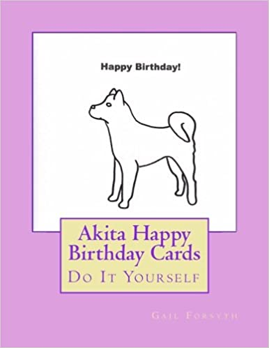 Akita Happy Birthday Cards Do It Yourself Gail Forsyth 9781533090966 Amazon Books