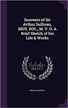Book Souvenir of Sir Arthur Sullivan, MUS. DOC., M. V. O. A Brief Sketch of his Life & Works
