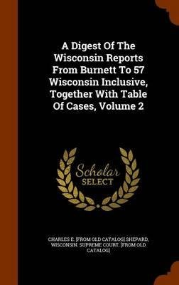 Read Online A Digest of the Wisconsin Reports from Burnett to 57 Wisconsin Inclusive, Together with Table of Cases, Volume 2(Hardback) - 2015 Edition pdf