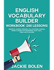 English Vocabulary Builder Workbook (200 Lessons): Essential Words, Phrases, Collocations, Phrasal Verbs & Idioms for Maximizing your TOEFL, TOEIC & IELTS Scores